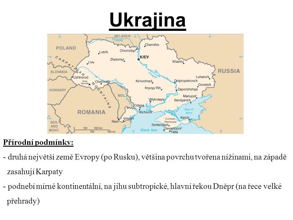 Ukrajina Přírodní podmínky: - druhá největší země Evropy (po Rusku), většina povrchu tvořena nížinami, na západě zasahují Karpaty - podnebí mírné kontinentální, na jihu subtropické, hlavní řekou Dněpr (na řece velké přehrady)