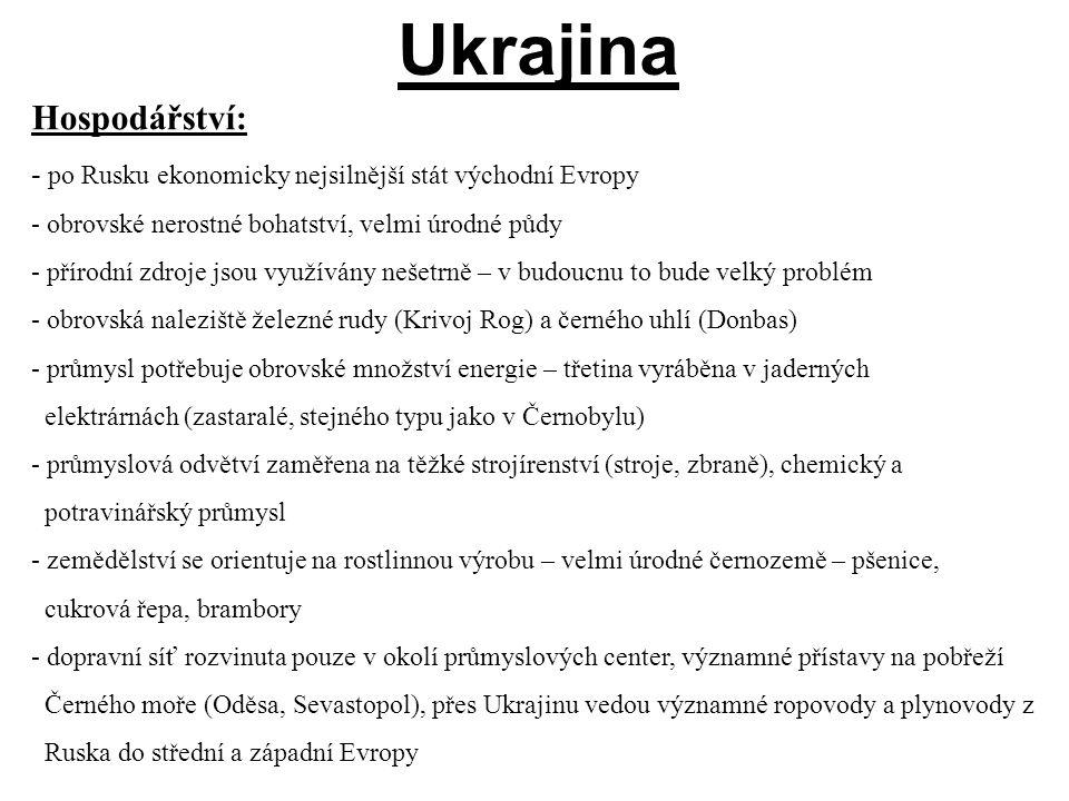 Hospodářství: - po Rusku ekonomicky nejsilnější stát východní Evropy - obrovské nerostné bohatství, velmi úrodné půdy - přírodní zdroje jsou využívány nešetrně – v budoucnu to bude velký problém - obrovská naleziště železné rudy (Krivoj Rog) a černého uhlí (Donbas) - průmysl potřebuje obrovské množství energie – třetina vyráběna v jaderných elektrárnách (zastaralé, stejného typu jako v Černobylu) - průmyslová odvětví zaměřena na těžké strojírenství (stroje, zbraně), chemický a potravinářský průmysl - zemědělství se orientuje na rostlinnou výrobu – velmi úrodné černozemě – pšenice, cukrová řepa, brambory - dopravní síť rozvinuta pouze v okolí průmyslových center, významné přístavy na pobřeží Černého moře (Oděsa, Sevastopol), přes Ukrajinu vedou významné ropovody a plynovody z Ruska do střední a západní Evropy Ukrajina