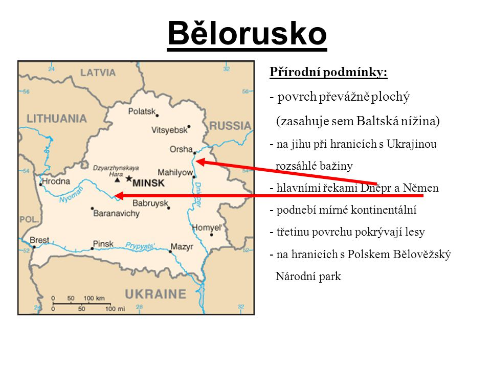 Bělorusko Přírodní podmínky: - povrch převážně plochý (zasahuje sem Baltská nížina) - na jihu při hranicích s Ukrajinou rozsáhlé bažiny - hlavními řekami Dněpr a Němen - podnebí mírné kontinentální - třetinu povrchu pokrývají lesy - na hranicích s Polskem Bělověžský Národní park