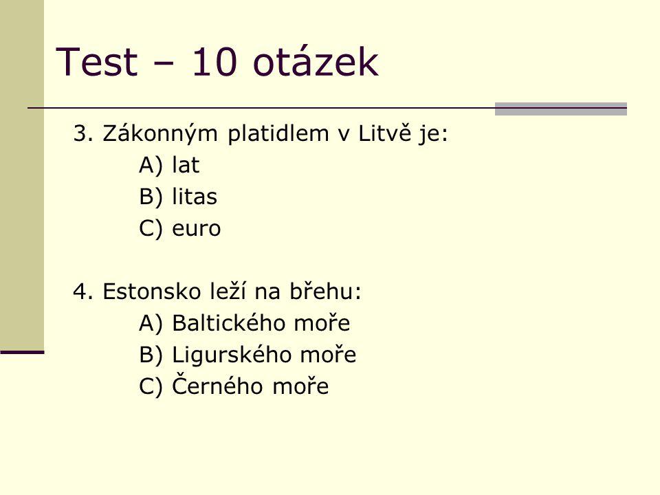Test – 10 otázek 3. Zákonným platidlem v Litvě je: A) lat B) litas C) euro 4. Estonsko leží na břehu: A) Baltického moře B) Ligurského moře C) Černého