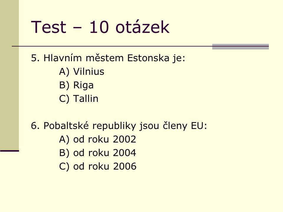 Test – 10 otázek 5. Hlavním městem Estonska je: A) Vilnius B) Riga C) Tallin 6. Pobaltské republiky jsou členy EU: A) od roku 2002 B) od roku 2004 C)