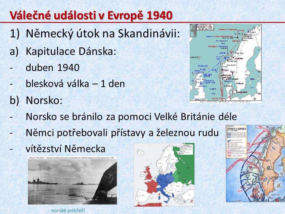 Válečné události v Evropě 1940 1)Německý útok na Skandinávii: a)Kapitulace Dánska: -duben 1940 -blesková válka – 1 den b)Norsko: -Norsko se bránilo za