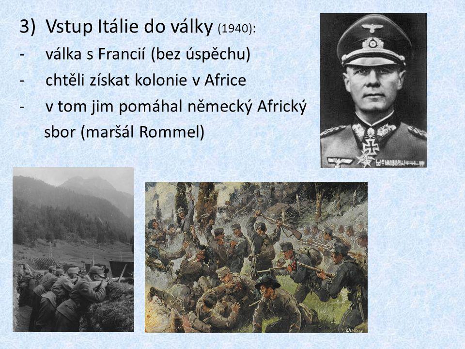 3)Vstup Itálie do války (1940): -válka s Francií (bez úspěchu) -chtěli získat kolonie v Africe -v tom jim pomáhal německý Africký sbor (maršál Rommel)