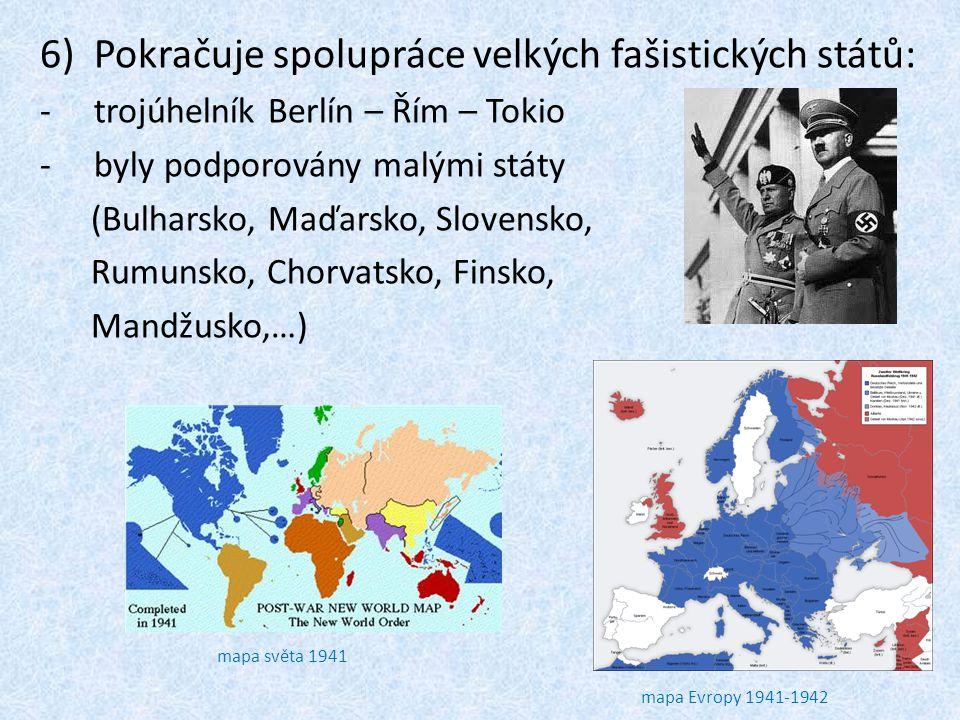 6)Pokračuje spolupráce velkých fašistických států: -trojúhelník Berlín – Řím – Tokio -byly podporovány malými státy (Bulharsko, Maďarsko, Slovensko, R