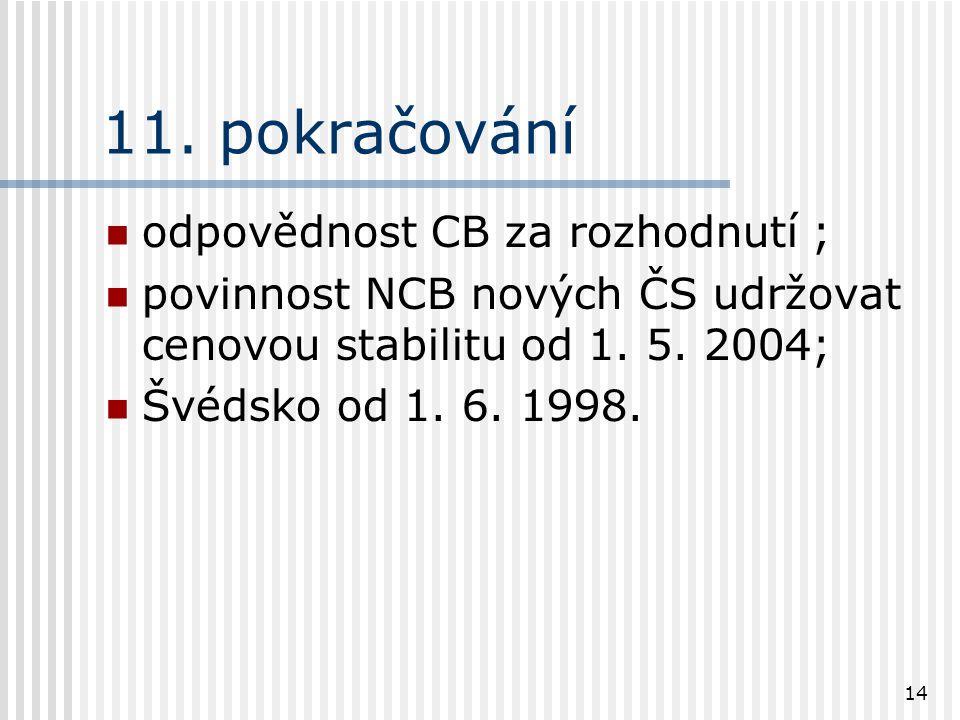 14 11. pokračování odpovědnost CB za rozhodnutí ; povinnost NCB nových ČS udržovat cenovou stabilitu od 1. 5. 2004; Švédsko od 1. 6. 1998.