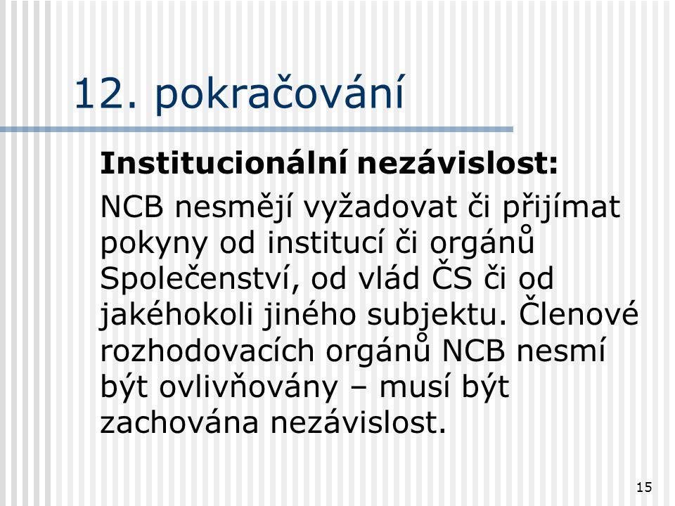 15 12. pokračování Institucionální nezávislost: NCB nesmějí vyžadovat či přijímat pokyny od institucí či orgánů Společenství, od vlád ČS či od jakéhok