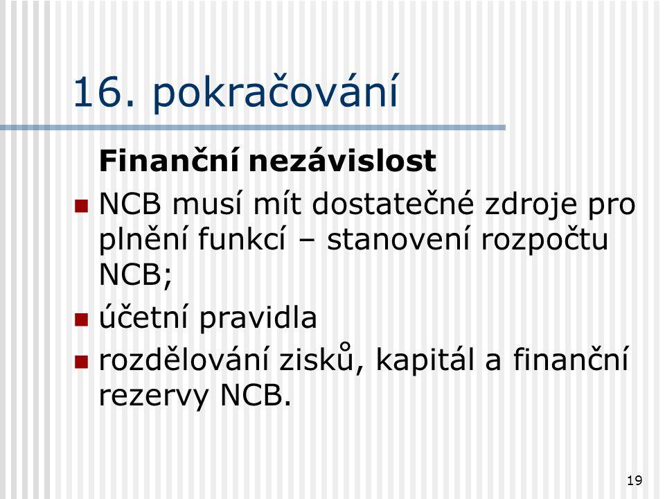 19 16. pokračování Finanční nezávislost NCB musí mít dostatečné zdroje pro plnění funkcí – stanovení rozpočtu NCB; účetní pravidla rozdělování zisků,