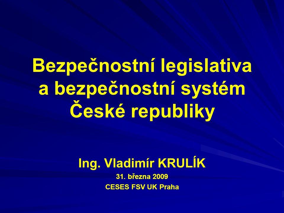 Bezpečnostní legislativa a bezpečnostní systém České republiky Ing. Vladimír KRULÍK 31. března 2009 CESES FSV UK Praha