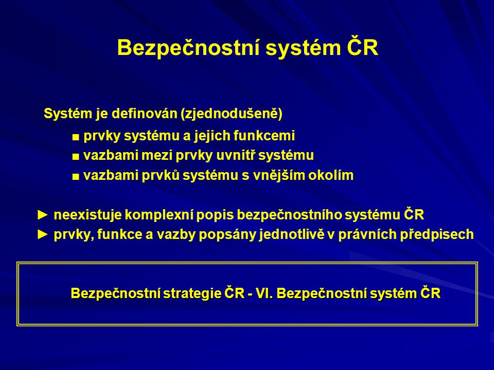 Bezpečnostní systém ČR Systém je definován (zjednodušeně) ■ prvky systému a jejich funkcemi ■ vazbami mezi prvky uvnitř systému ■ vazbami prvků systém