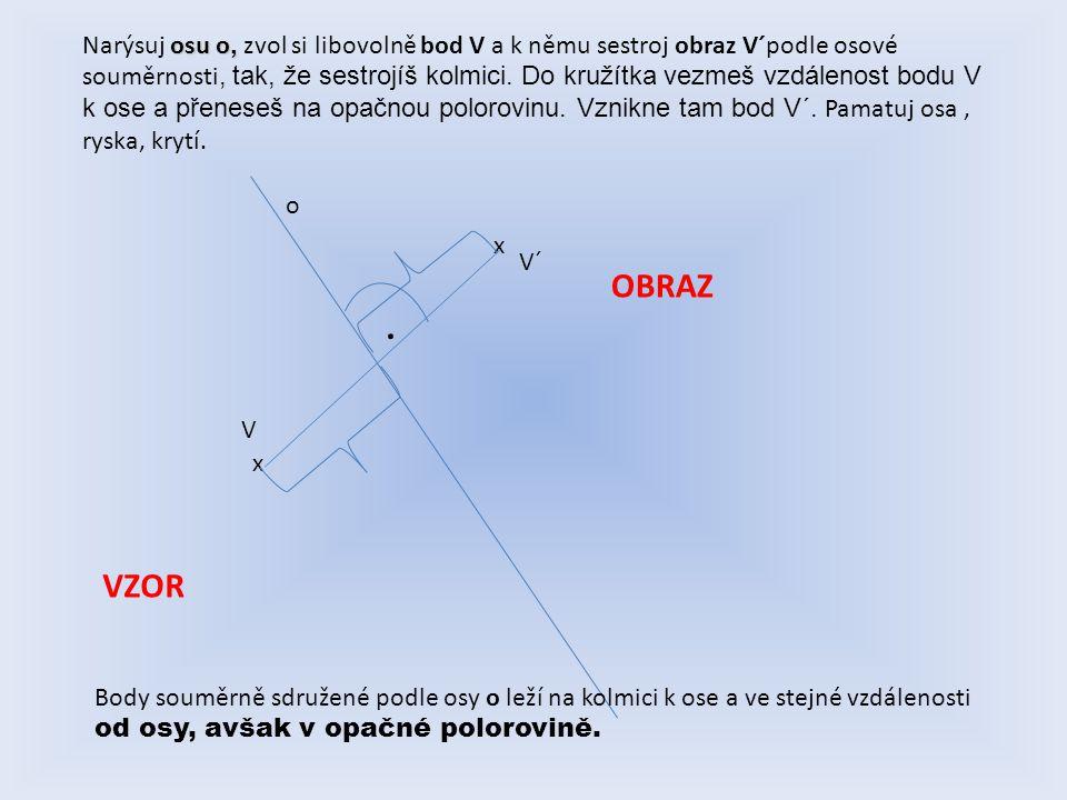 osu o, Narýsuj osu o, zvol si libovolně bod V a k němu sestroj obraz V´podle osové souměrnosti, tak, že sestrojíš kolmici. Do kružítka vezmeš vzdáleno