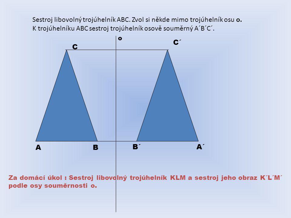 Sestroj libovolný trojúhelník ABC. Zvol si někde mimo trojúhelník osu o. K trojúhelníku ABC sestroj trojúhelník osově souměrný A´B´C´. AB C A´ C´ B´ o