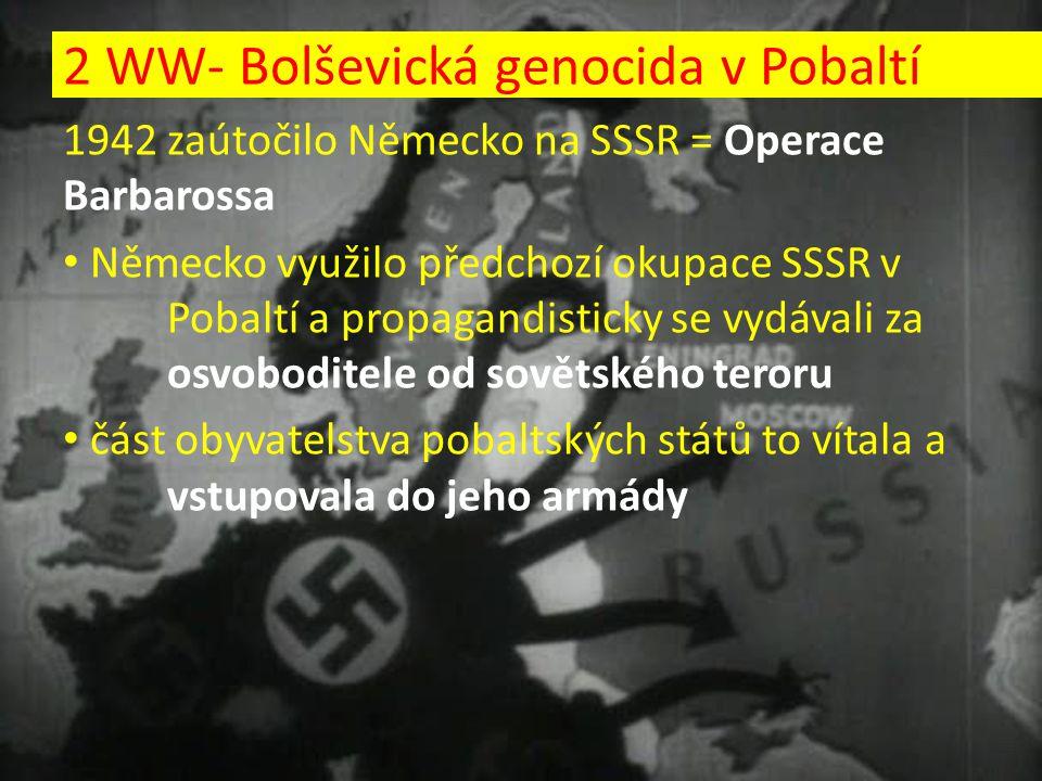 1942 zaútočilo Německo na SSSR = Operace Barbarossa Německo využilo předchozí okupace SSSR v Pobaltí a propagandisticky se vydávali za osvoboditele od sovětského teroru část obyvatelstva pobaltských států to vítala a vstupovala do jeho armády 2 WW- Bolševická genocida v Pobaltí