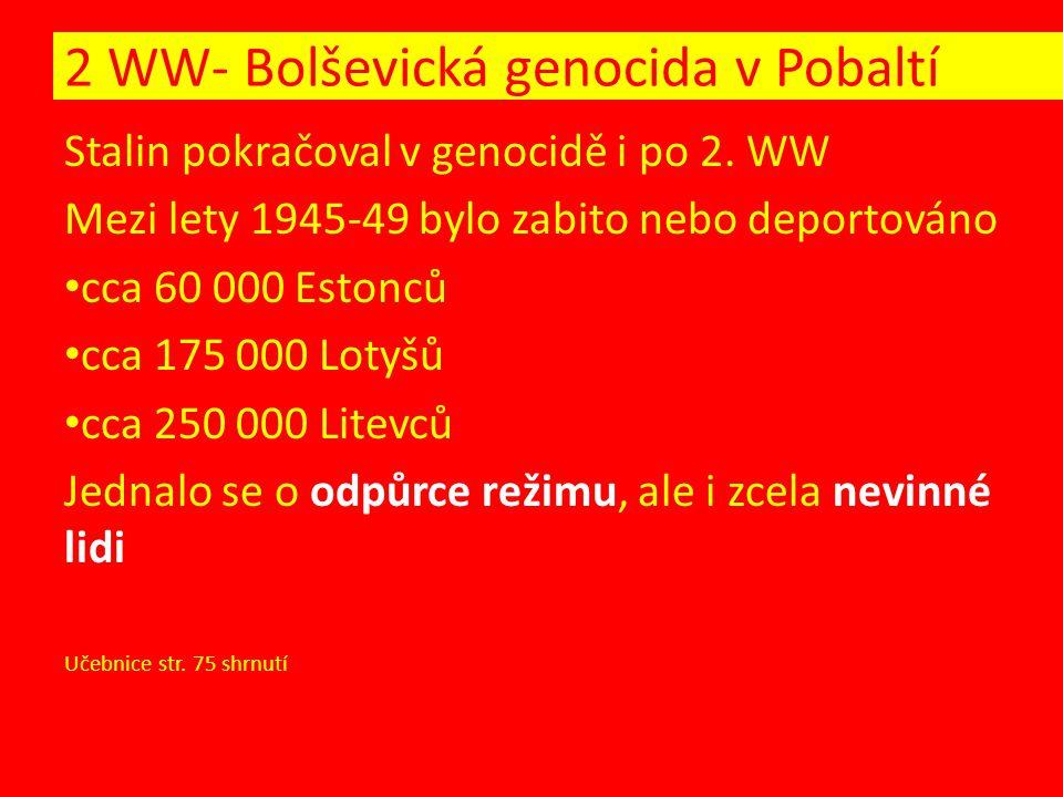 Stalin pokračoval v genocidě i po 2. WW Mezi lety 1945-49 bylo zabito nebo deportováno cca 60 000 Estonců cca 175 000 Lotyšů cca 250 000 Litevců Jedna