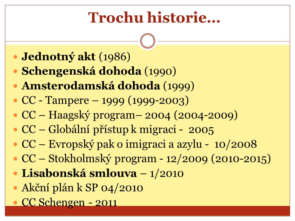 Trochu historie… Jednotný akt (1986) Schengenská dohoda (1990) Amsterodamská dohoda (1999) CC - Tampere – 1999 (1999-2003) CC – Haagský program– 2004