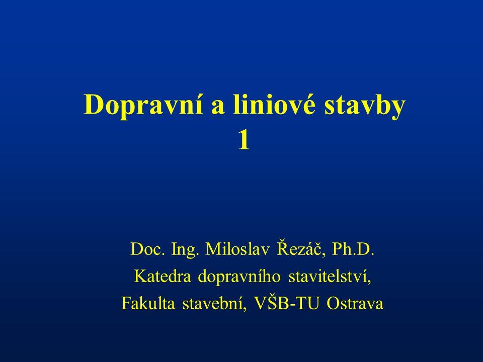 Dopravní a liniové stavby 1 Doc.Ing. Miloslav Řezáč, Ph.D.