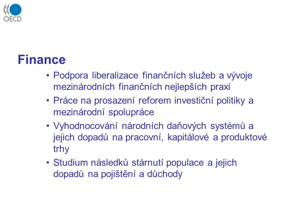 Finance Podpora liberalizace finančních služeb a vývoje mezinárodních finančních nejlepších praxí Práce na prosazení reforem investiční politiky a mezinárodní spolupráce Vyhodnocování národních daňových systémů a jejich dopadů na pracovní, kapitálové a produktové trhy Studium následků stárnutí populace a jejich dopadů na pojištění a důchody