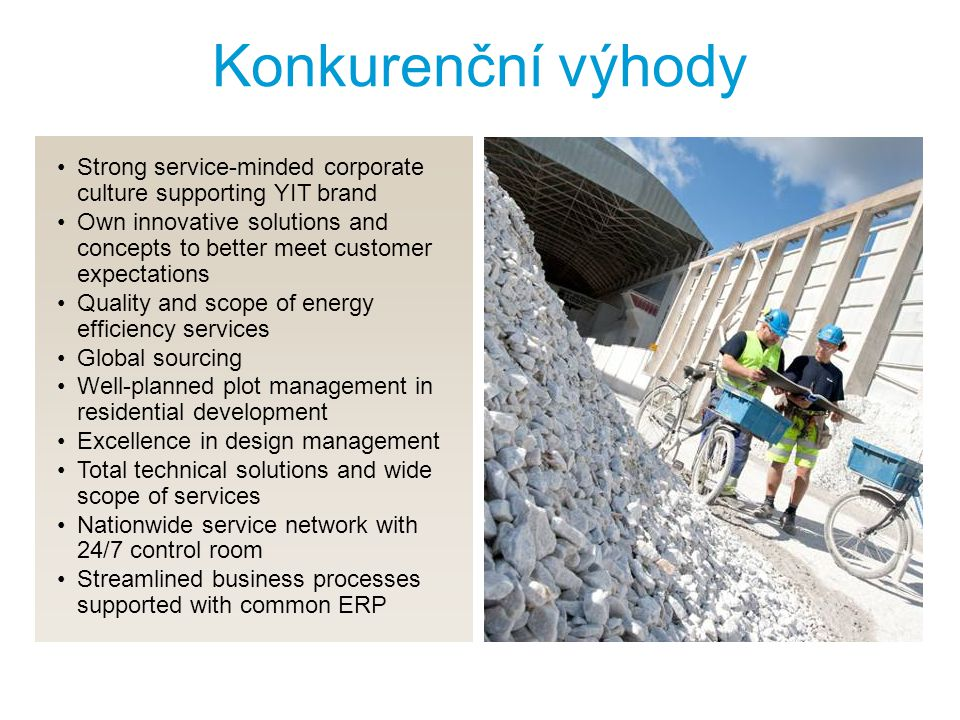 Konkurenční výhody Strong service-minded corporate culture supporting YIT brand Own innovative solutions and concepts to better meet customer expectations Quality and scope of energy efficiency services Global sourcing Well-planned plot management in residential development Excellence in design management Total technical solutions and wide scope of services Nationwide service network with 24/7 control room Streamlined business processes supported with common ERP