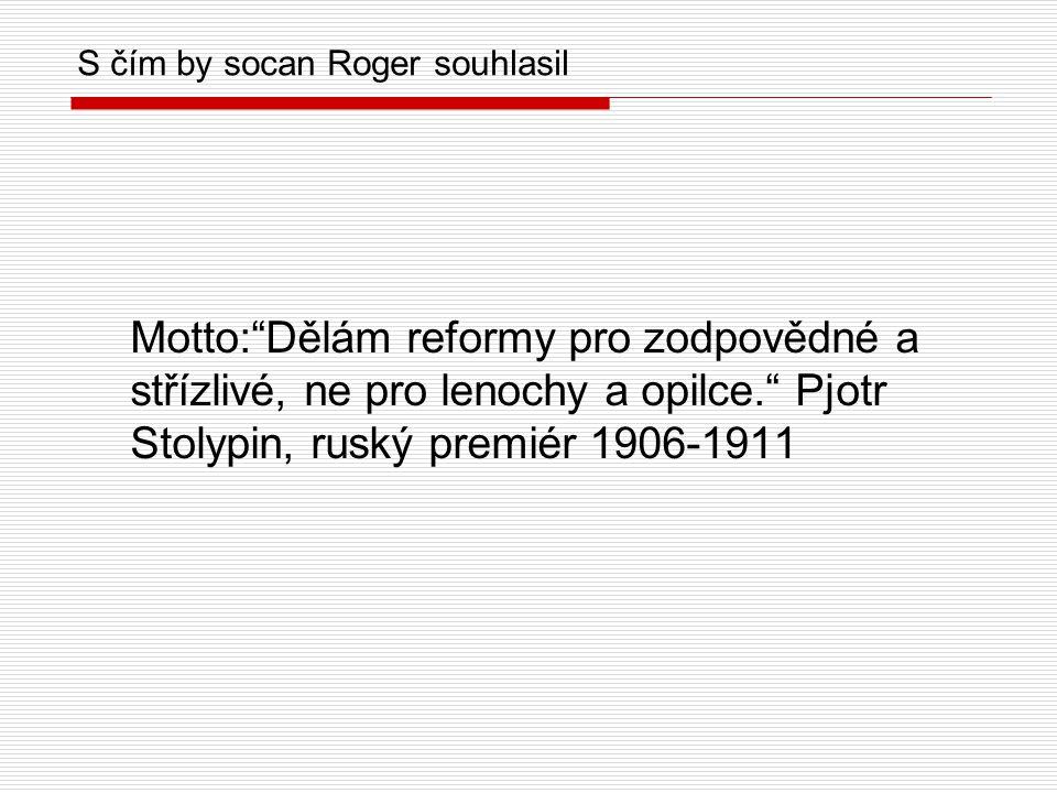 S čím by socan Roger souhlasil Motto: Dělám reformy pro zodpovědné a střízlivé, ne pro lenochy a opilce. Pjotr Stolypin, ruský premiér 1906-1911