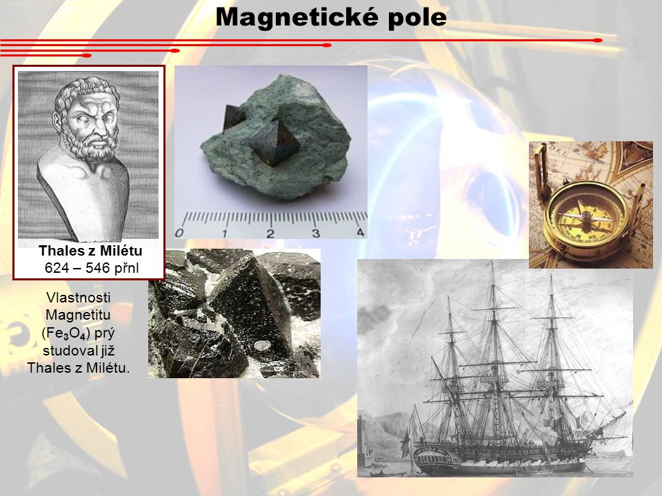 Magnetické pole Thales z Milétu 624 – 546 přnl Vlastnosti Magnetitu (Fe 3 O 4 ) prý studoval již Thales z Milétu.