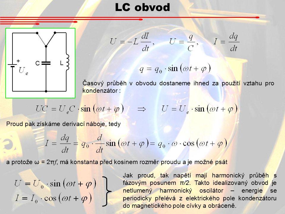 LC obvod + L C Časový průběh v obvodu dostaneme ihned za použití vztahu pro kondenzátor : Proud pak získáme derivací náboje, tedy a protože ω = 2π f, má konstanta před kosinem rozměr proudu a je možné psát Jak proud, tak napětí mají harmonický průběh s fázovým posunem π/2.