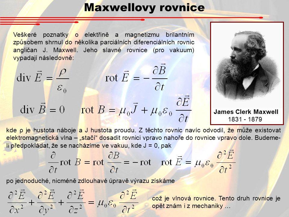 Maxwellovy rovnice James Clerk Maxwell 1831 - 1879 Veškeré poznatky o elektřině a magnetizmu brilantním způsobem shrnul do několika parciálních diferenciálních rovnic angličan J.