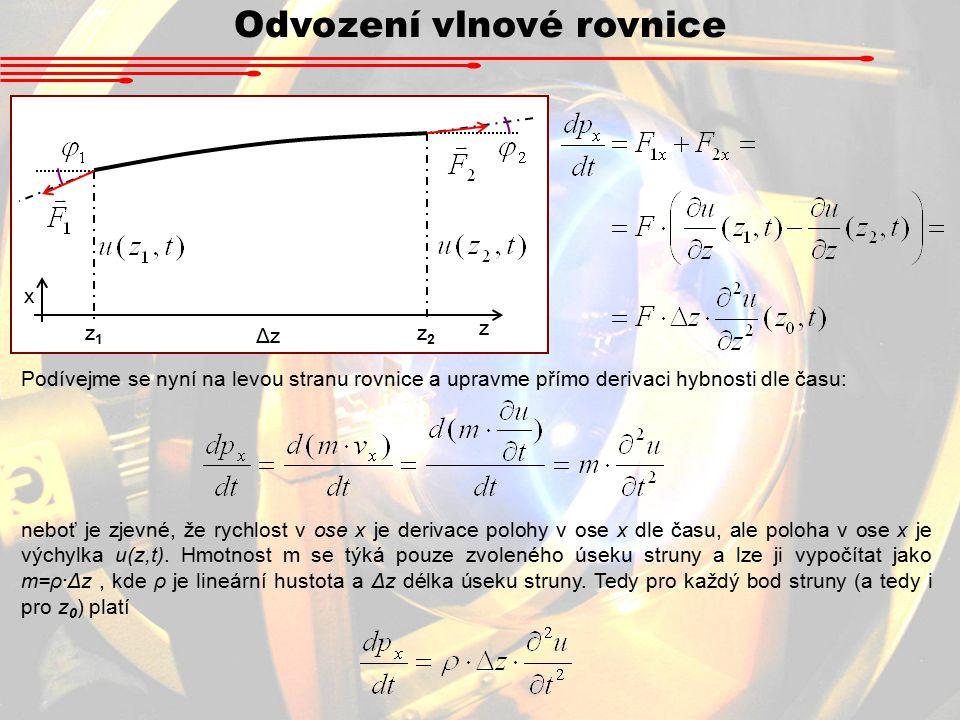 Odvození vlnové rovnice Podívejme se nyní na levou stranu rovnice a upravme přímo derivaci hybnosti dle času: z1z1 z2z2 ΔzΔz z x neboť je zjevné, že rychlost v ose x je derivace polohy v ose x dle času, ale poloha v ose x je výchylka u(z,t).