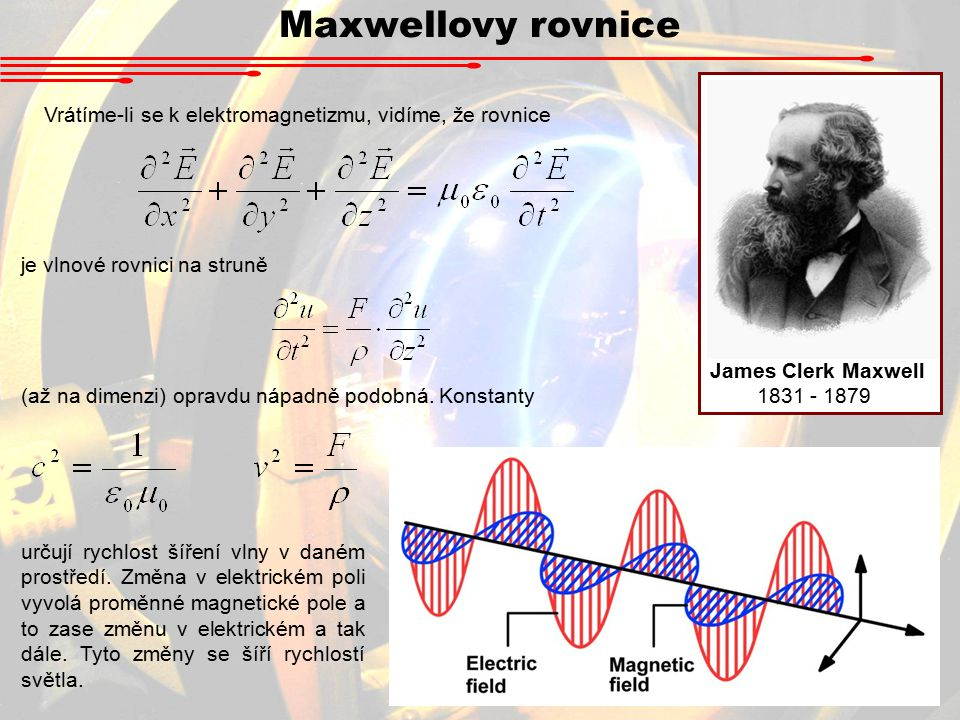 Maxwellovy rovnice James Clerk Maxwell 1831 - 1879 Vrátíme-li se k elektromagnetizmu, vidíme, že rovnice je vlnové rovnici na struně (až na dimenzi) opravdu nápadně podobná.