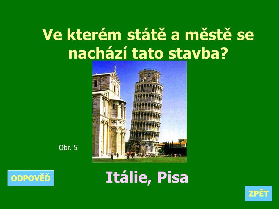 Ve kterém státě a městě se nachází tato stavba? Itálie, Pisa ZPĚT ODPOVĚĎ Obr. 5