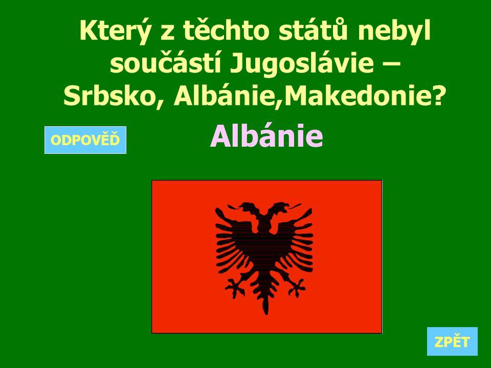 Který z těchto států nebyl součástí Jugoslávie – Srbsko, Albánie,Makedonie? Albánie ZPĚT ODPOVĚĎ