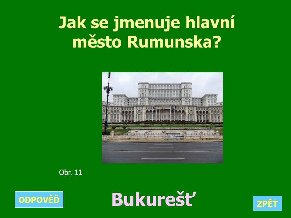 Jak se jmenuje hlavní město Rumunska? Bukurešť ZPĚT ODPOVĚĎ Obr. 11