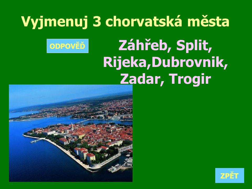 Vyjmenuj 3 chorvatská města Záhřeb, Split, Rijeka,Dubrovnik, Zadar, Trogir ZPĚT ODPOVĚĎ O