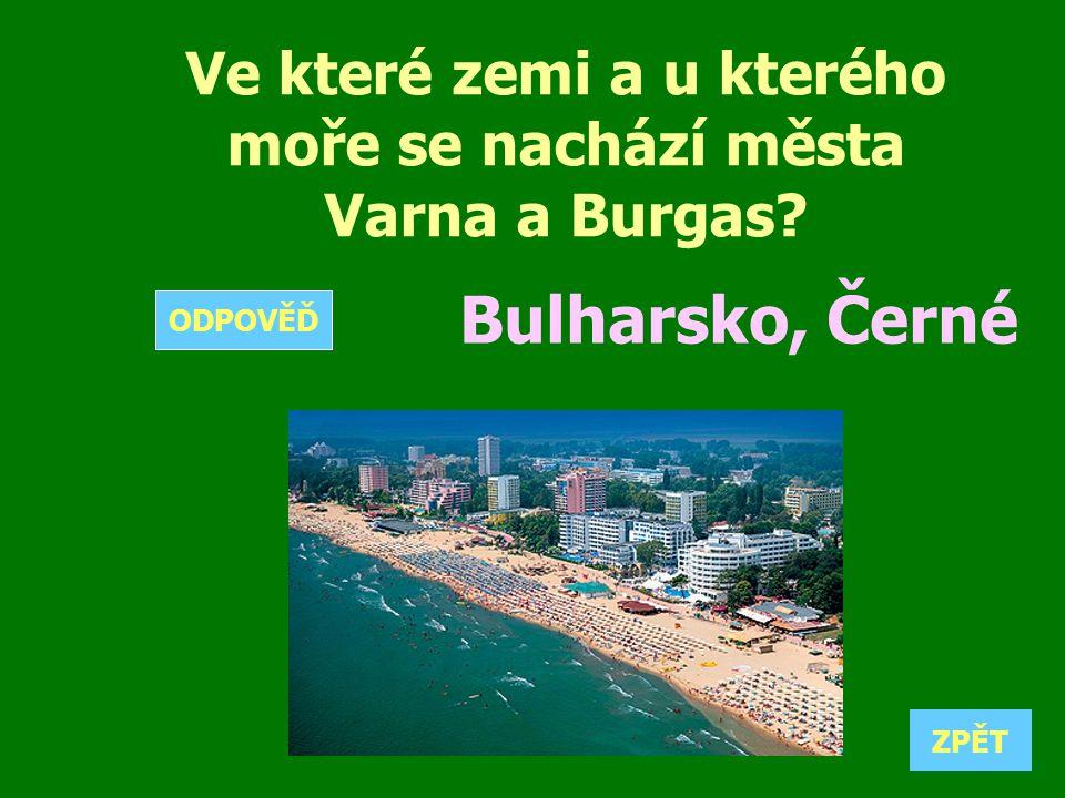 Ve které zemi a u kterého moře se nachází města Varna a Burgas? Bulharsko, Černé ZPĚT ODPOVĚĎ
