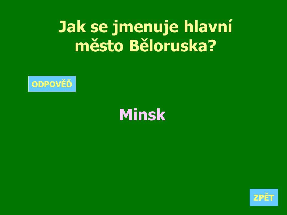 Jak se jmenuje hlavní město Běloruska? Minsk ZPĚT ODPOVĚĎ