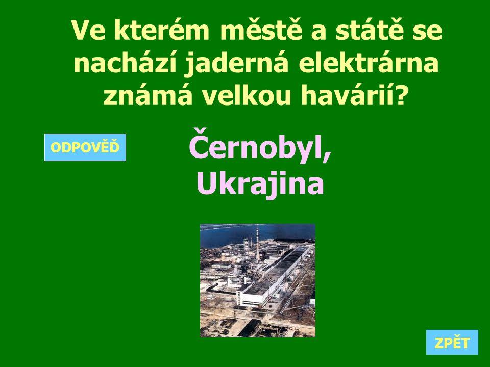 Ve kterém městě a státě se nachází jaderná elektrárna známá velkou havárií? Černobyl, Ukrajina ZPĚT ODPOVĚĎ