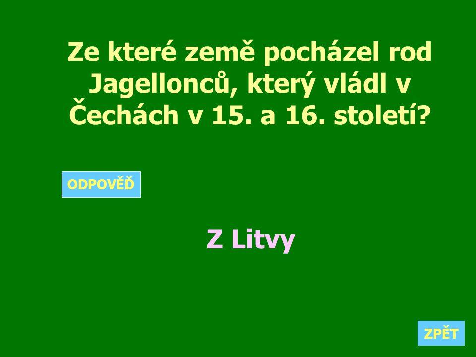 Ze které země pocházel rod Jagellonců, který vládl v Čechách v 15. a 16. století? Z Litvy ZPĚT ODPOVĚĎ