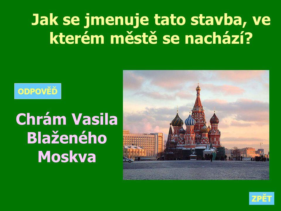 Jak se jmenuje tato stavba, ve kterém městě se nachází? Chrám Vasila Blaženého Moskva ZPĚT ODPOVĚĎ
