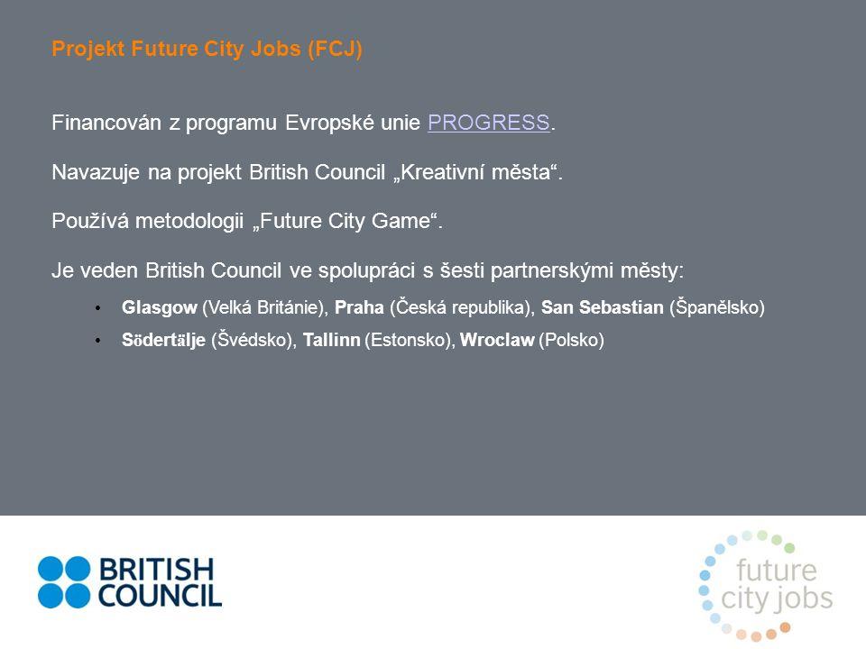 """Projekt Future City Jobs (FCJ) Financován z programu Evropské unie PROGRESS.PROGRESS Navazuje na projekt British Council """"Kreativní města ."""
