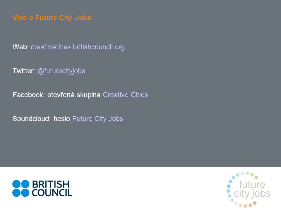 Více o Future City Jobs: Web: creativecities.britishcouncil.orgcreativecities.britishcouncil.org Twitter: @futurecityjobs@futurecityjobs Facebook: otevřená skupina Creative CitiesCreative Cities Soundcloud: heslo Future City JobsFuture City Jobs