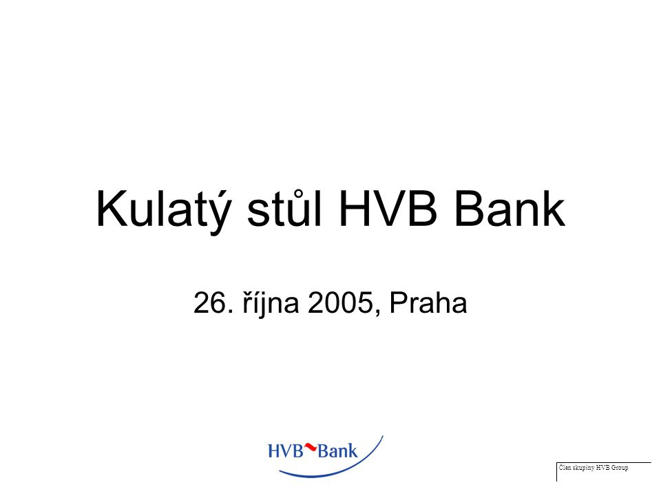 Člen skupiny HVB Group Kulatý stůl HVB Bank 26. října 2005, Praha