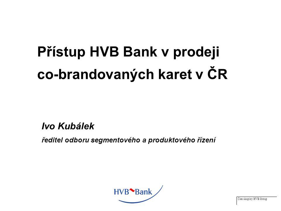 Člen skupiny HVB Group Přístup HVB Bank v prodeji co-brandovaných karet v ČR Ivo Kubálek ředitel odboru segmentového a produktového řízení