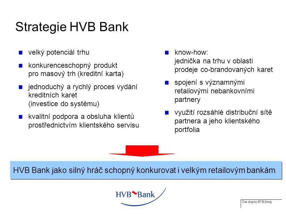 Člen skupiny HVB Group Strategie HVB Bank velký potenciál trhu konkurenceschopný produkt pro masový trh (kreditní karta) jednoduchý a rychlý proces vydání kreditních karet (investice do systému) kvalitní podpora a obsluha klientů prostřednictvím klientského servisu know-how: jednička na trhu v oblasti prodeje co-brandovaných karet spojení s významnými retailovými nebankovními partnery využití rozsáhlé distribuční sítě partnera a jeho klientského portfolia HVB Bank jako silný hráč schopný konkurovat i velkým retailovým bankám
