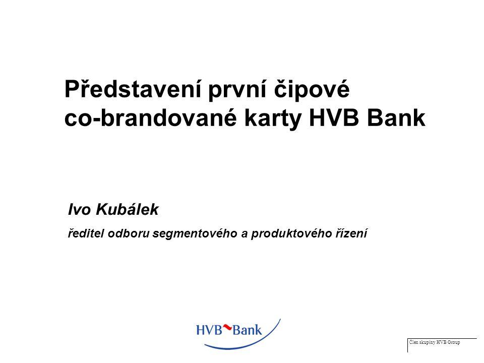 Člen skupiny HVB Group Představení první čipové co-brandované karty HVB Bank Ivo Kubálek ředitel odboru segmentového a produktového řízení