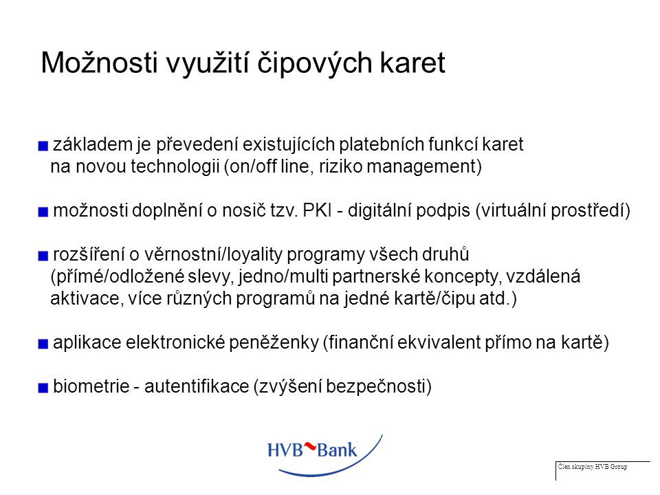 Člen skupiny HVB Group Možnosti využití čipových karet základem je převedení existujících platebních funkcí karet na novou technologii (on/off line, riziko management) možnosti doplnění o nosič tzv.
