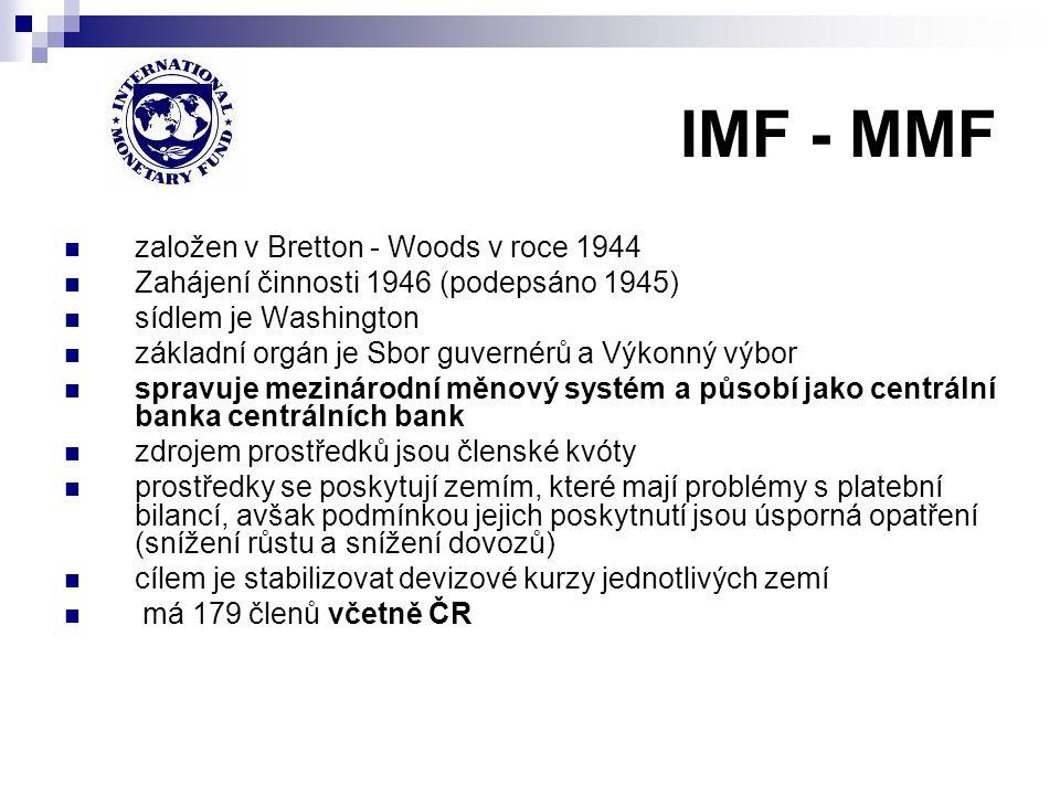 IMF - MMF založen v Bretton - Woods v roce 1944 Zahájení činnosti 1946 (podepsáno 1945) sídlem je Washington základní orgán je Sbor guvernérů a Výkonn