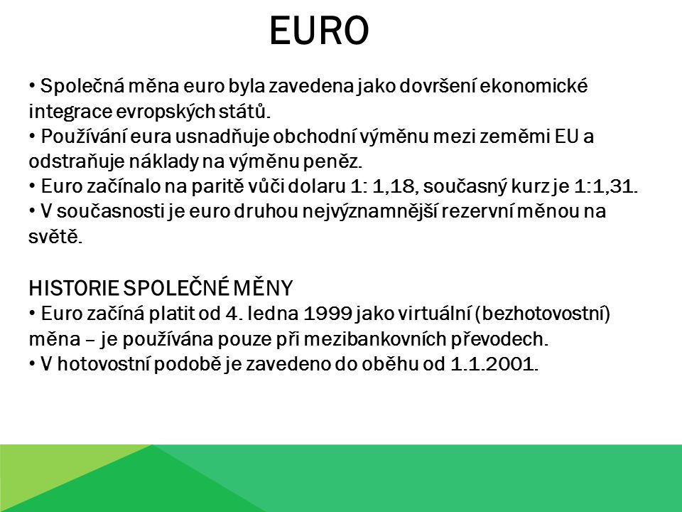 EURO Společná měna euro byla zavedena jako dovršení ekonomické integrace evropských států. Používání eura usnadňuje obchodní výměnu mezi zeměmi EU a o