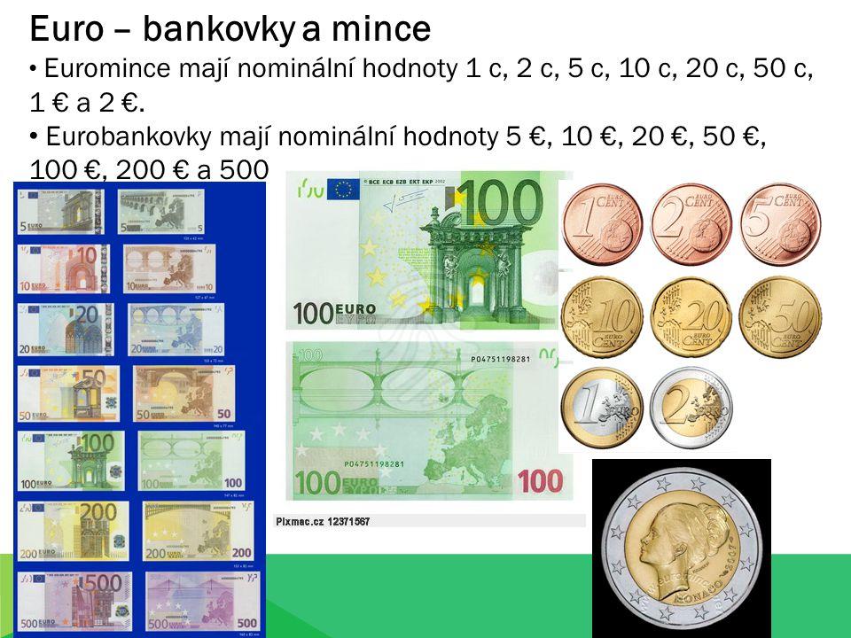 Euro – bankovky a mince Euromince mají nominální hodnoty 1 c, 2 c, 5 c, 10 c, 20 c, 50 c, 1 € a 2 €. Eurobankovky mají nominální hodnoty 5 €, 10 €, 20