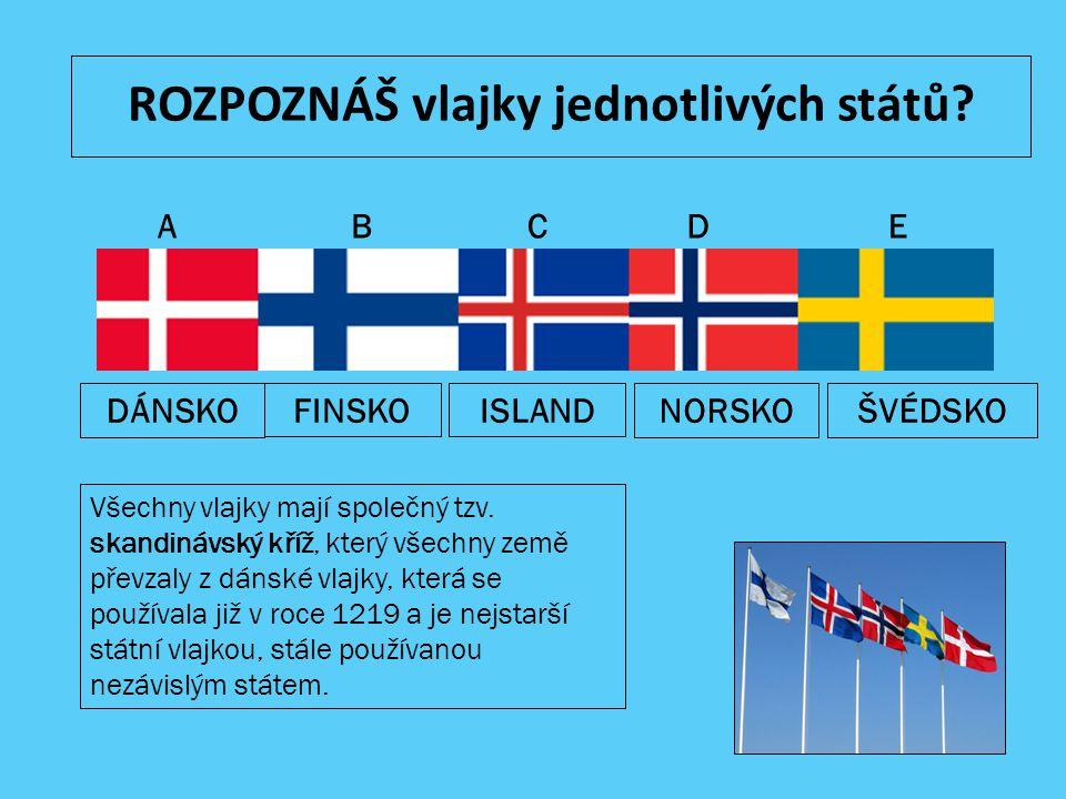 ROZPOZNÁŠ vlajky jednotlivých států? ABCDE NORSKOFINSKOISLANDDÁNSKOŠVÉDSKO Všechny vlajky mají společný tzv. skandinávský kříž, který všechny země pře