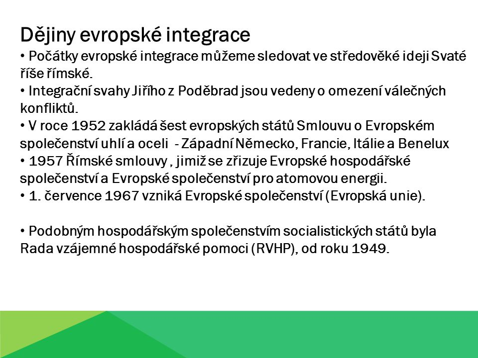 Dějiny evropské integrace Počátky evropské integrace můžeme sledovat ve středověké ideji Svaté říše římské. Integrační svahy Jiřího z Poděbrad jsou ve