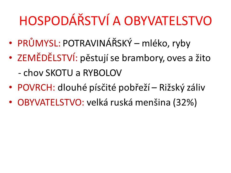 HOSPODÁŘSTVÍ A OBYVATELSTVO PRŮMYSL: POTRAVINÁŘSKÝ – mléko, ryby ZEMĚDĚLSTVÍ: pěstují se brambory, oves a žito - chov SKOTU a RYBOLOV POVRCH: dlouhé písčité pobřeží – Rižský záliv OBYVATELSTVO: velká ruská menšina (32%)