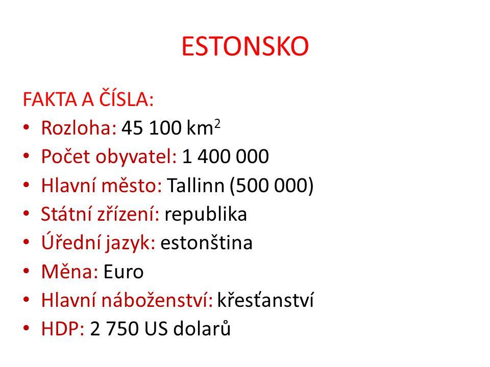 ESTONSKO FAKTA A ČÍSLA: Rozloha: 45 100 km 2 Počet obyvatel: 1 400 000 Hlavní město: Tallinn (500 000) Státní zřízení: republika Úřední jazyk: estonština Měna: Euro Hlavní náboženství: křesťanství HDP: 2 750 US dolarů